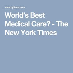 World's Best Medical Care? - The New York Times