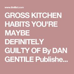 GROSS KITCHEN HABITS YOU'RE MAYBE DEFINITELY GUILTY OF     By DAN GENTILE Published On 02/24/2016 @dannosphere     DAN GENTILE/THRILLIST  TRENDING   The World's Fastest Bumper Car Can Blow Past Every Speed Limit   The Most LGBTQ-Friendly City In Every Red State In America   Keanu Reeves Has A 'Matrix' Bass Guitar And We Have So Many Questions   Anyone Wanna Explain How This Deer Got A Bra Caught In Its Antlers? STUFF YOU'LL LIKE   This Map Shows What States Have The Best (And Worst)…