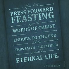 """""""Wherefore, ye must press forward with a steadfastness in Christ, having a perfect brightness of hope, and a love of God and of all men. Wherefore, if ye shall press forward, feasting upon the word of Christ, and endure to the end, behold, thus saith the Father: Ye shall have eternal life"""" (2 Nephi 31:20; the #BookofMormon: Another Testament of #JesusChrist). lds.org/scriptures/bofm/2-ne/31.20#p19 Learn more facebook.com/LordJesusChristpage and #passiton. #ShareGoodness"""