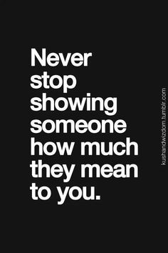 Never stop showing someone how much they mean to you. Relationship quote. Friendship quote.
