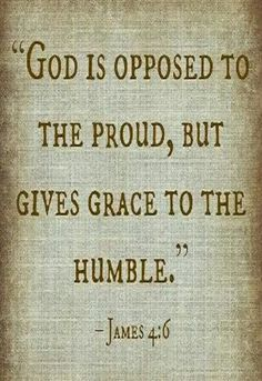 """James 4:6 (NASB) -  But He gives a greater grace. Therefore it says, """"God is opposed to the proud, but gives grace to the humble."""""""