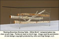 I can totally do this. I'm going to try aspen logs too. Resting Branches Dinning Table - White Birch, tempered glass top, clear acrylic legs.  Pentacryl used on birch logs.  Image used by permission of and design copyright protected by John and Gigi Design, LLC.