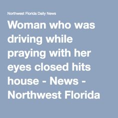 Woman who was driving while praying with her eyes closed hits house - News - Northwest Florida Daily News - Fort Walton Beach, FL