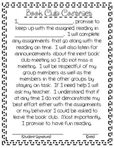 This Book Club Contract sets clear expectations for the book club or literature circle activity. The contract explains about reading the assigned reading on time, completing any assignments that go along with the reading in a timely fashion, as well as participating in discussions, and behaving appropriately with peers. There is a spot for students to sign at the bottom.