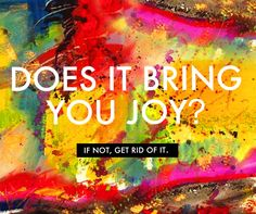 Does it bring you joy? If not, get rid of it. #wisdom #affirmations #joy