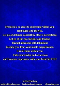 Freedom is so close to expressing within you, all it takes is to BE you. Let go of defining yourself by other's perceptions. Let go of the ego fuelling and feeding  through illusional self definitions keeping you from your innate magnificence. It is all there within you,  truth, knowledge and awareness and becomes expression with your belief in YOU © Edel O'Mahony www.books.edelomahony.com  www.media.edelomahony.com www.edelomahony.com