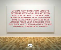 Life has many roads that leads to different destination  and not every road will get you to the right one however, remember that each wrong road is a learning curve and that learning forms your experience which will guide you to becoming who you are. Written by Annmarie M. Stewart - Quote From Recite.com #RECITE #QUOTE