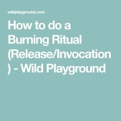 How to do a Burning Ritual (Release/Invocation) - Wild Playground