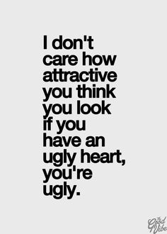 I think I've pinned this before. I like the truth behind it. i don't care how attractive you think you look. if you have an ugly heart, you are ugly Quotable Quotes, True Quotes, Words Quotes, Funny Quotes, Sayings, Motivational Quotes, Inspirational Quotes Pictures, Great Quotes, Life Quotes Love