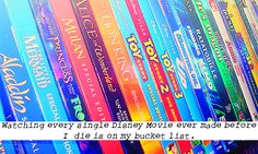 """Watching every single Disney Movie ever made before I die is on my bucket list."""