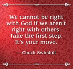 We can not be right with God if we aren't right with others. Take the first step. It's your move. --Chuck Swindoll