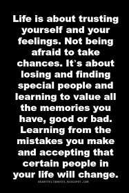 Life is about trusting yourself and your feelings. Not being afraid to take chances. It's about losing and finding special people and learning to value all the memories you have, good or bad. Learning from the mistakes you make and accepting that certain people in your life will change.