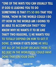"One of the ways you can usually tell if God is leading you to do something is that it's so big that you think, ""How in the world could I do it? How in the world am I going to be able to accomplish this?"" You know why He wants it to be like that? Two reasons, one, He wants you to totally depend on Him to get it done. Two, when it gets done He will get all of the glory because there is no way in the world you could have done that on your own. - Marcus Lamb [Daystar.com]"