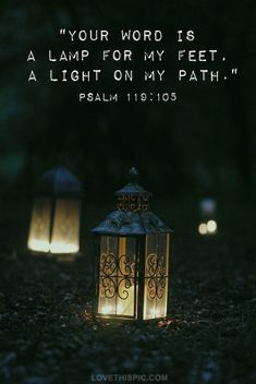 Your Word is a lamp for my feet, a light on my path. - Psalm 119:105