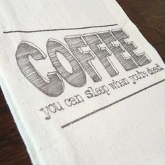 """Coffee, you can sleep when your dead!"" tea towel, printed onto a lint-free, natural, unbleached 100% cotton flour sack towel. Handmade in Georgia, United States Flour Sack Towels, Tea Towels, Georgia United, United States, Sleep, Canning, Coffee, Printed, Natural"