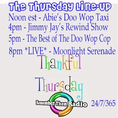 The Thursday Line-up ~ http://rememberthenradio.com  Noon EST - Abie's Doo Wop Taxi  4pm - Jimmy Jay's Rewind Show 5pm - The Best of The Doo Wop Cop with Dennis B - Street Corner Serenade  8pm *LIVE* Moonlight Serenade with Steven  Remember Then Radio - The Soundtrack of Our Lives - 24/7/365