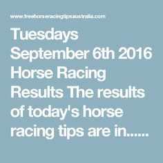 Tuesdays September 6th 2016 Horse Racing Results   The results of today's horse racing tips are in...  Tuesday The Final Statistics.  1. Top Selection strike rate at 36% out of 25 races.  2. Top 2 Selections strike rate at 52% out of 25 races.  3. Exacta strike rate at 40% out of 25 races.  + Best Top Selection win dividend: $3.10  + Best tipped Exacta dividend: $57.60  + Best straight Trifecta dividend: $144.80  + Best straight First 4 dividend: $261.60  + Best Quadrella div