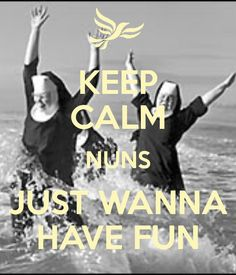 KEEP CALM NUNS JUST WANNA HAVE FUN - by me JMK