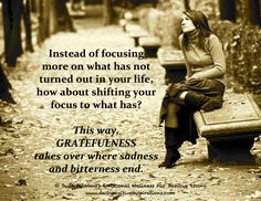 Instead of focusing more on what has not turned out in your life, how about shifting your focus to what has...