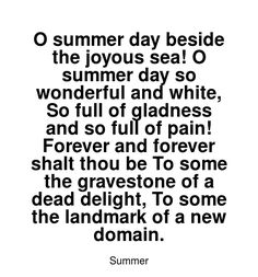 Read more Summer quotes at wiktrest.com. O summer day beside the joyous sea! O summer day so wonderful and white, So full of gladness and so full of pain! Forever and forever shalt thou be To some the gravestone of a dead delight, To some the landmark of a new domain. Summer Quotes, Summer Days, Read More, Sea, Math, Reading, Words, Math Resources, The Ocean