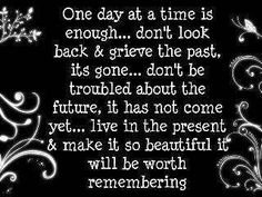 Take it one day at a time! Be in the here and now. Many blessings, Cherokee Billie