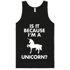 Because I'm A Unicorn?