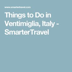 Things to Do in Ventimiglia, Italy - SmarterTravel