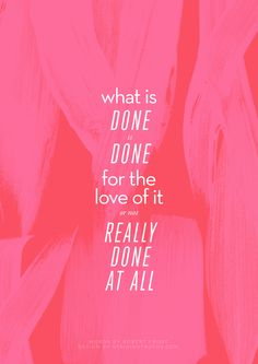 What is done is done for the love of it or not really done at all. -Robert Frost #StrikingTruths