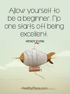 Positive Quote: Allow yourself to be a beginner. No one starts off being excellent – Wendy Flynn. www.HealthyPlace.com