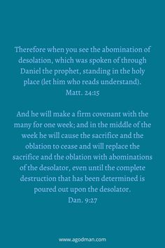 Therefore when you see the abomination of desolation, which was spoken of through Daniel the prophet, standing in the holy place (let him who reads understand). Matt. 24:15 And he will make a firm covenant with the many for one week; and in the middle of the week he will cause the sacrifice and the oblation to cease and will replace the sacrifice and the oblation with abominations of the desolator, even until the complete destruction that has been determined is poured out upon the desolator…