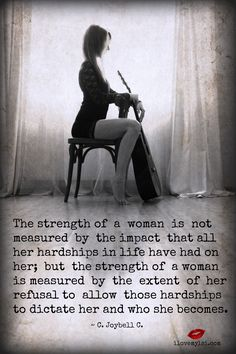 The strength of a woman is not measured by the impact that all her hardships in life have had on her; but the strength of a woman is... ~ C. Joybell C..