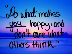 do what makes you happy and don't care what others think #summer #quotes +++For more quotes like this, visit http://www.quotesarelife.com/