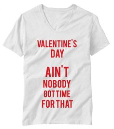 Valentines Day Ain't Nobody Got Time For That Funny Mens/Womans T-Shirt via Etsy. Found this funny :)