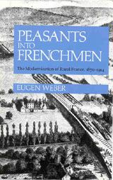 Peasants Into Frenchman: The Modernization of Rural France, 1870-1914 ~ Eugen Weber ~ Stanford University Press ~ 1976