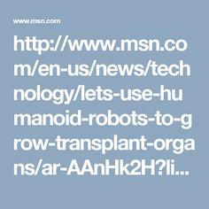 Let's use humanoid robots to grow transplant organs Domo Arigato, Organ Transplant, Baseball Tops, Humanoid Robot, All Star Shoes, Cool Things To Make, Chuck Taylors, Let It Be, Robots