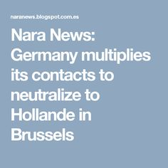 Nara News: Germany multiplies its contacts to neutralize to Hollande in Brussels