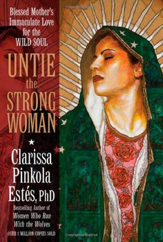 Untie the Strong Woman: Blessed Mother's Immaculate Love for the Wild Soul ~Clarissa Pinkola Estes