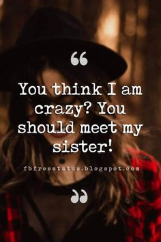 sister quotes and sayings, You think I am crazy? You should meet my sister!