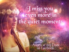 I miss you even more in the quiet moments.