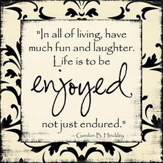 """""""In all of living, have    much fun and laughter.    Life is to be enjoyed,   not just endured.""""   ~ Gordon B. Hinckley"""