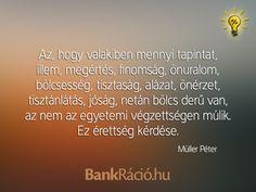 Az, hogy valakiben mennyi tapintat, illem, megértés, finomság, önuralom, bölcsesség, tisztaság, alázat, önérzet, tisztánlátás, jóság, netán bölcs derű van, az nem az egyetemi végzettségen múlik. Ez érettség kérdése. - Müller Péter, www.bankracio.hu idézet Best Quotes, Life Quotes, Einstein, Motivational Quotes, Messages, Thoughts, Humor, Sayings, Buddha