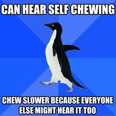 Can hear self chewing Chew slower because everyone else might hear it too