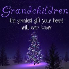 .Grandchildren the greatest gift your heart will ever know.