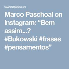 "Marco Paschoal on Instagram: ""Bem assim...😊 #Bukowski #frases #pensamentos"""