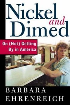 "Nickel and Dimed by Barbara Ehreneich: Author Barbara Ehrenreich relates her experiences from 1998 to 2000, during which time joined the ranks of the working poor as a waitress, hotel housekeeper, cleaning woman, nursing home aide, and Wal-Mart clerk to see for herself how America's ""unskilled"" workers are able to survive on only $6 or $7 an hour. - Destiny Quest"