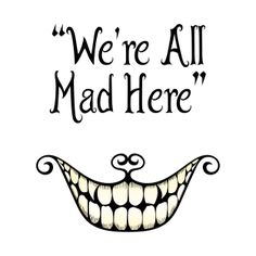 cheshire smile, we are all mad here