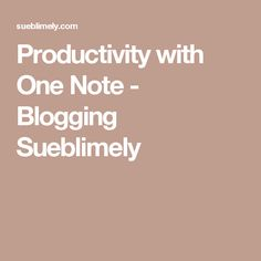 Productivity with One Note - Blogging Sueblimely