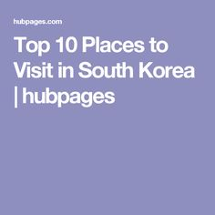 Top 10 Places to Visit in South Korea | hubpages