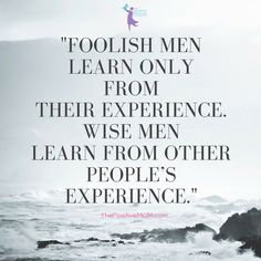 """""""Foolish men learn only from their experience. Wise men learn from other people's experience."""" ~ Proverb:"""