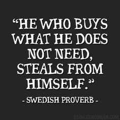 """""""He who buys what he does not need, steals from himself."""" — Swedish Proverb"""
